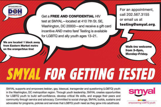 SMYAL for getting tested. Free and confidential HIV test at SMYAL, 410 7th St, SE; WDC 20003. Avail for LGBTQ & ally youth, 13-21. Walk-ins welcome, Mon-Fri, 3-5. or call (202) 567-3155.