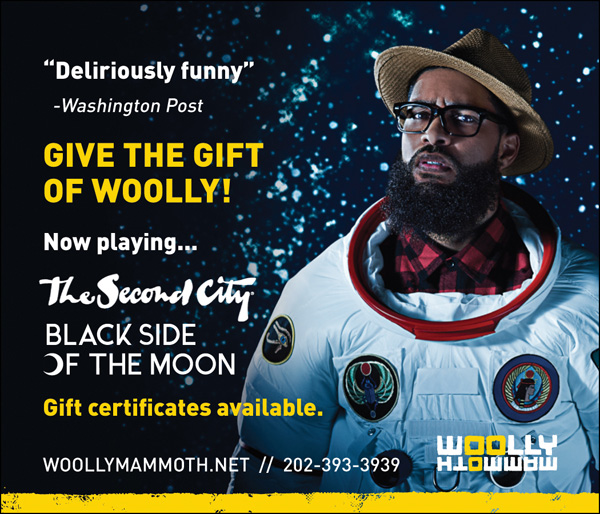 Woolly Mammoth -- Give the Gift of Wooly. The Second City Black Side of the Moon. Gift Certificates available. woollymammoth.net, 202-393-3939